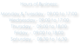 Hours of Business:  Monday & Tuesday - 09:00 to 17:00 Wednesday - 09:00 to 17:00 Thursday  -  09:00 to 18:00 Friday  -  09:00 to 18:00 Saturday  -  08:30 to 16:30